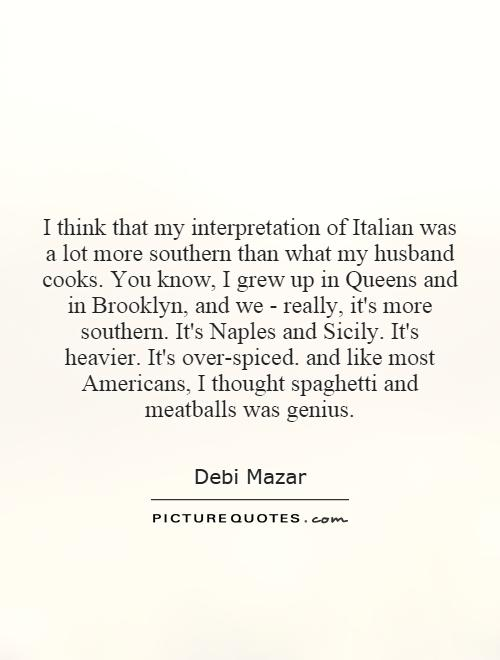 I think that my interpretation of Italian was a lot more southern than what my husband cooks. You know, I grew up in Queens and in Brooklyn, and we - really, it's more southern. It's Naples and Sicily. It's heavier. It's over-spiced. and like most Americans, I thought spaghetti and meatballs was genius Picture Quote #1