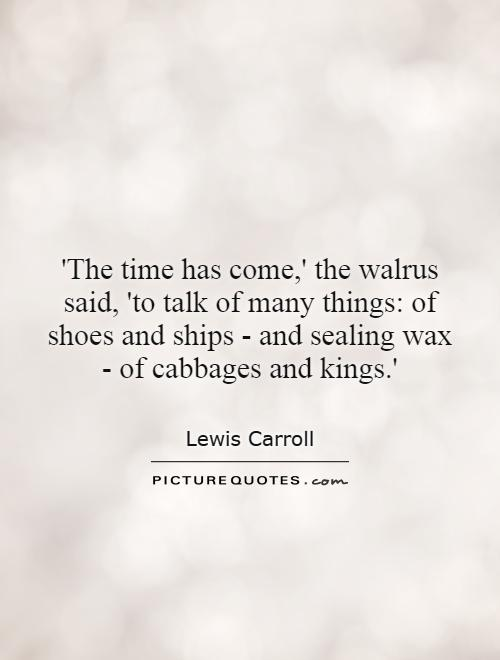 'The time has come,' the walrus said, 'to talk of many things: of shoes and ships - and sealing wax - of cabbages and kings.' Picture Quote #1