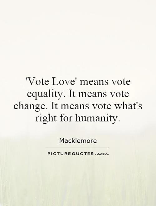 'Vote Love' means vote equality. It means vote change. It means vote what's right for humanity Picture Quote #1
