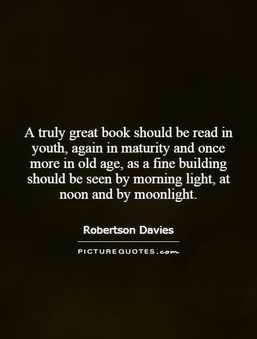 A truly great book should be read in youth, again in maturity and once more in old age, as a fine building should be seen by morning light, at noon and by moonlight Picture Quote #1