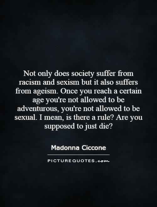 Not only does society suffer from racism and sexism but it also suffers from ageism. Once you reach a certain age you're not allowed to be adventurous, you're not allowed to be sexual. I mean, is there a rule? Are you supposed to just die? Picture Quote #1