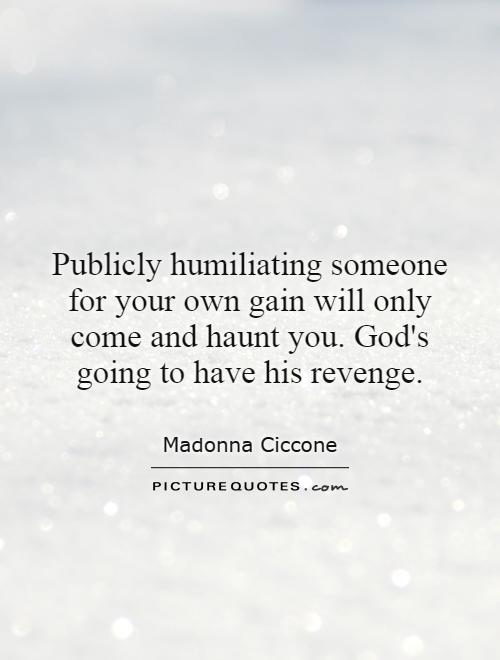 Publicly humiliating someone for your own gain will only come and haunt you. God's going to have his revenge Picture Quote #1