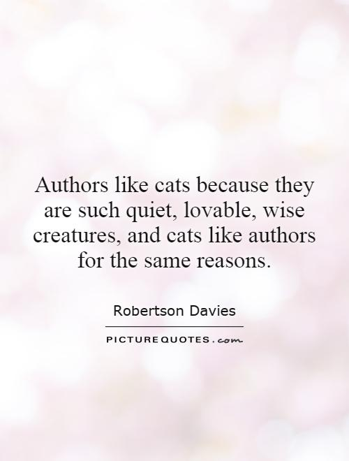 Authors like cats because they are such quiet, lovable, wise creatures, and cats like authors for the same reasons Picture Quote #1