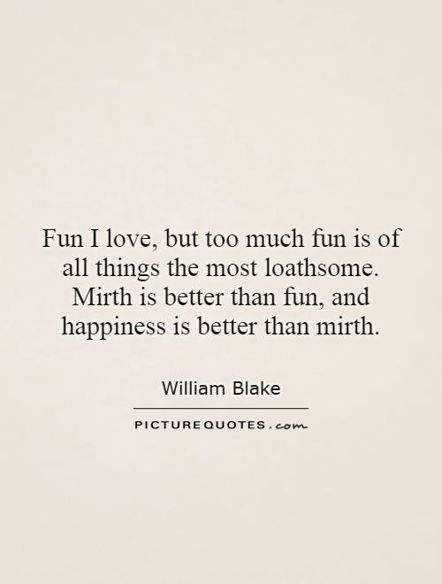 Fun I love, but too much fun is of all things the most loathsome. Mirth is better than fun, and happiness is better than mirth Picture Quote #1