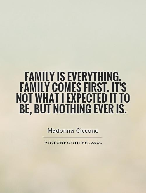 Family is everything. Family comes first. It's not what I expected it to be, but nothing ever is Picture Quote #1