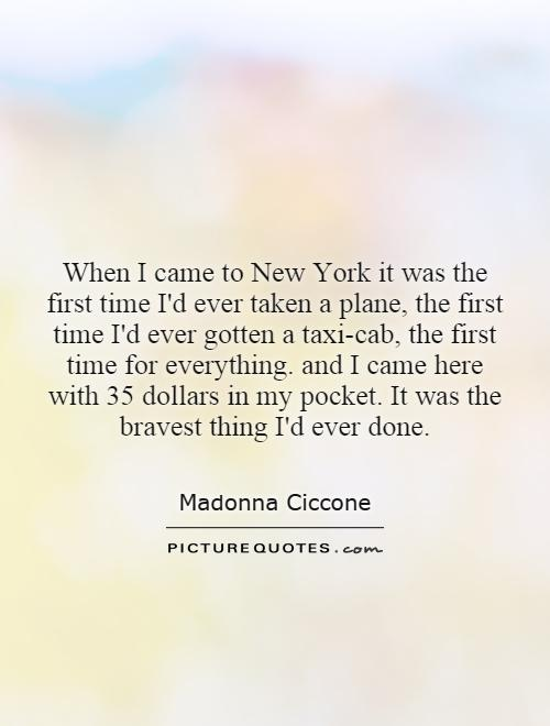 When I came to New York it was the first time I'd ever taken a plane, the first time I'd ever gotten a taxi-cab, the first time for everything. and I came here with 35 dollars in my pocket. It was the bravest thing I'd ever done Picture Quote #1