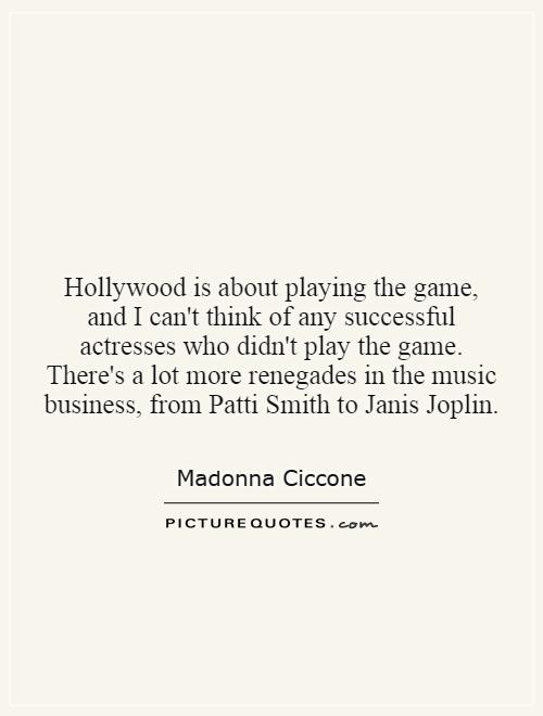 Hollywood is about playing the game, and I can't think of any successful actresses who didn't play the game. There's a lot more renegades in the music business, from Patti Smith to Janis Joplin Picture Quote #1