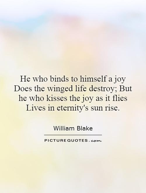 He who binds to himself a joy does the winged life destroy; But he who kisses the joy as it flies lives in eternity'ssunrise Picture Quote #1