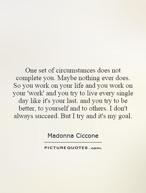 One set of circumstances does not complete you. Maybe nothing ever does. So you work on your life and you work on your 'work' and you try to live every single day like it's your last. and you try to be better, to yourself and to others. I don't always succeed. But I try and it's my goal Picture Quote #1