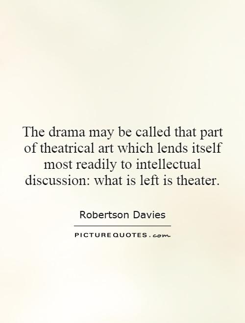 The drama may be called that part of theatrical art which lends itself most readily to intellectual discussion: what is left is theater Picture Quote #1