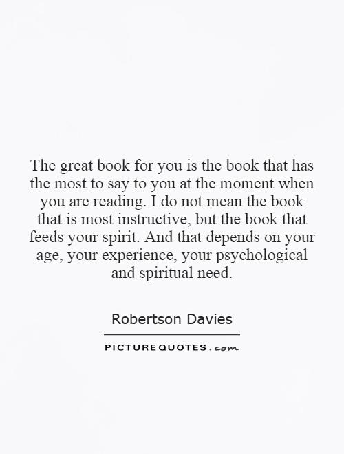 The great book for you is the book that has the most to say to you at the moment when you are reading. I do not mean the book that is most instructive, but the book that feeds your spirit. And that depends on your age, your experience, your psychological and spiritual need Picture Quote #1