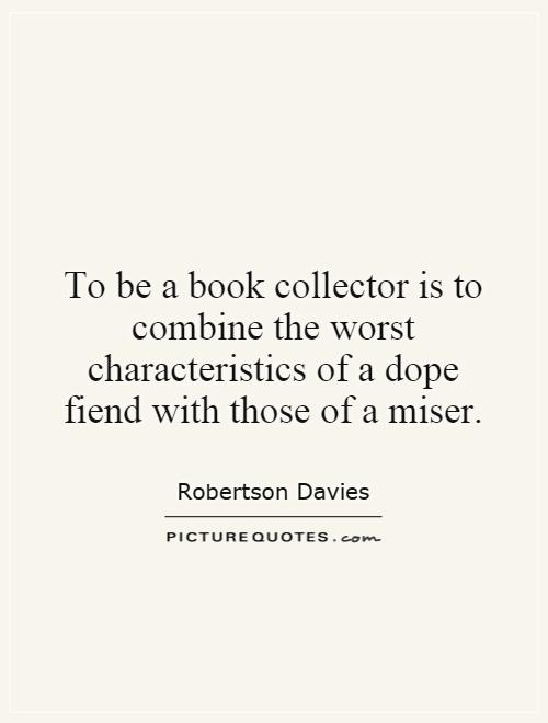 To be a book collector is to combine the worst characteristics of a dope fiend with those of a miser Picture Quote #1