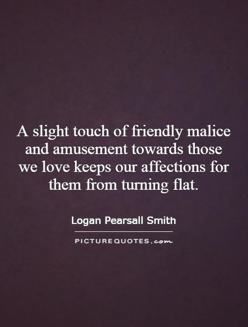 A slight touch of friendly malice and amusement towards those we love keeps our affections for them from turning flat Picture Quote #1