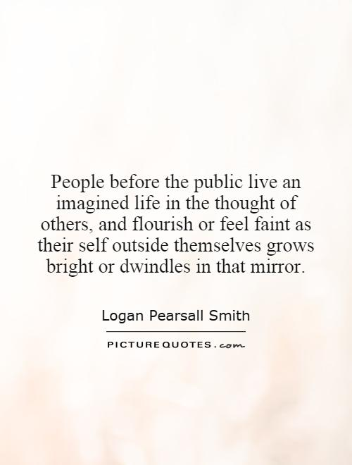 People before the public live an imagined life in the thought of others, and flourish or feel faint as their self outside themselves grows bright or dwindles in that mirror Picture Quote #1