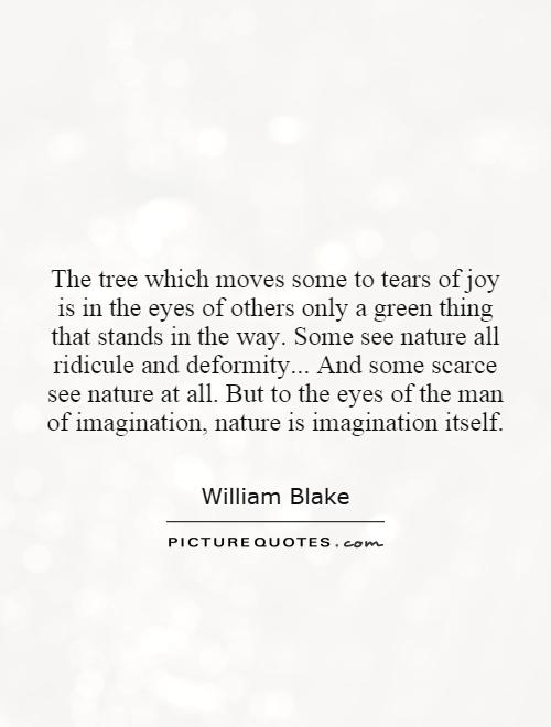 The tree which moves some to tears of joy is in the eyes of others only a green thing that stands in the way. Some see nature all ridicule and deformity... And some scarce see nature at all. But to the eyes of the man of imagination, nature is imagination itself Picture Quote #1