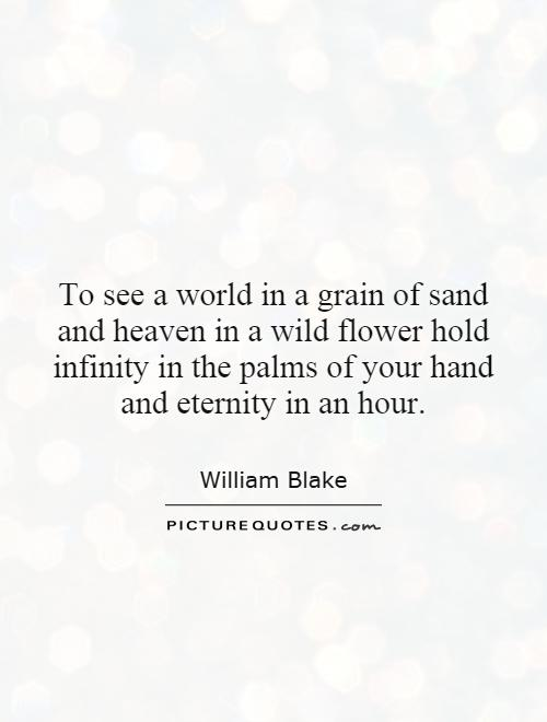 To see a world in a grain of sand and heaven in a wild flower hold infinity in the palms of your hand and eternity in an hour Picture Quote #1