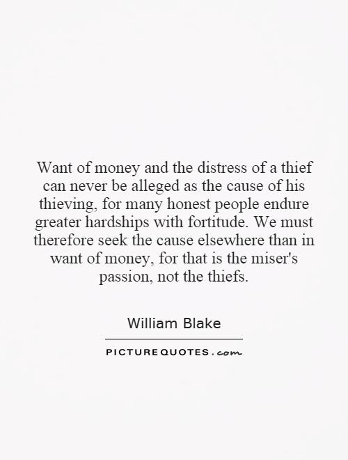 Want of money and the distress of a thief can never be alleged as the cause of his thieving, for many honest people endure greater hardships with fortitude. We must therefore seek the cause elsewhere than in want of money, for that is the miser's passion, not the thiefs Picture Quote #1