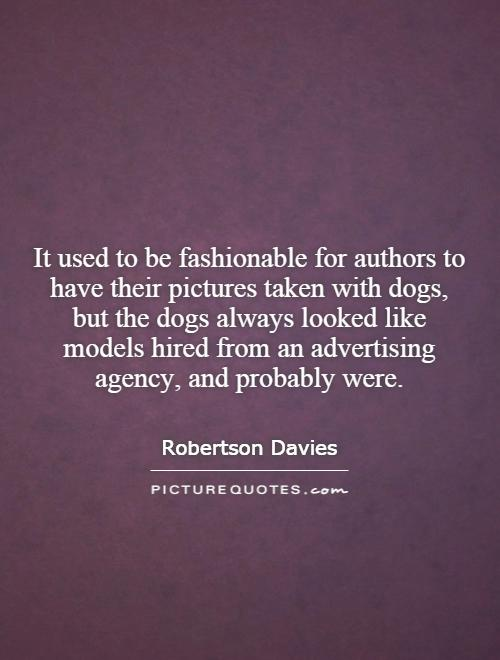 It used to be fashionable for authors to have their pictures taken with dogs, but the dogs always looked like models hired from an advertising agency, and probably were Picture Quote #1