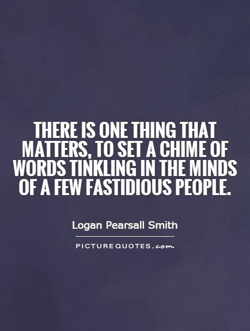 There is one thing that matters, to set a chime of words tinkling in the minds of a few fastidious people Picture Quote #1