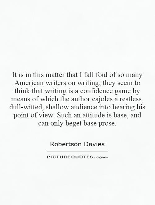 It is in this matter that I fall foul of so many American writers on writing; they seem to think that writing is a confidence game by means of which the author cajoles a restless, dull-witted, shallow audience into hearing his point of view. Such an attitude is base, and can only beget base prose Picture Quote #1