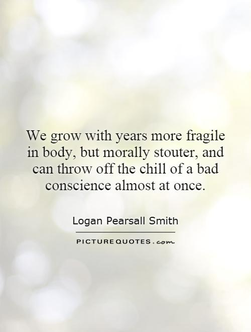We grow with years more fragile in body, but morally stouter, and can throw off the chill of a bad conscience almost at once Picture Quote #1