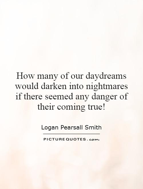 How many of our daydreams would darken into nightmares if there seemed any danger of their coming true! Picture Quote #1