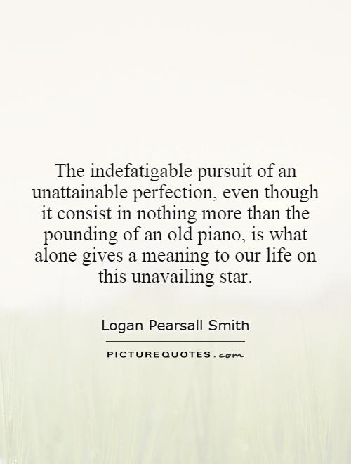 The indefatigable pursuit of an unattainable perfection, even though it consist in nothing more than the pounding of an old piano, is what alone gives a meaning to our life on this unavailing star Picture Quote #1