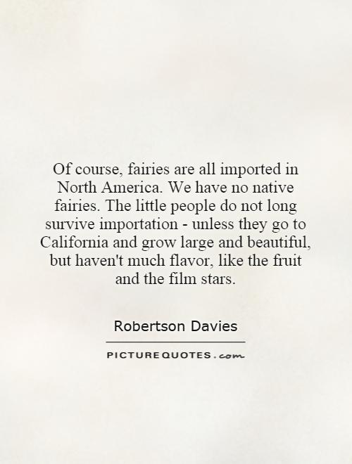 Of course, fairies are all imported in North America. We have no native fairies. The little people do not long survive importation - unless they go to California and grow large and beautiful, but haven't much flavor, like the fruit and the film stars Picture Quote #1