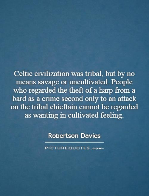 Celtic civilization was tribal, but by no means savage or uncultivated. People who regarded the theft of a harp from a bard as a crime second only to an attack on the tribal chieftain cannot be regarded as wanting in cultivated feeling Picture Quote #1
