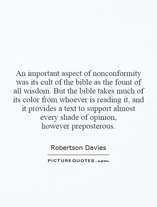An important aspect of nonconformity was its cult of the bible as the fount of all wisdom. But the bible takes much of its color from whoever is reading it, and it provides a text to support almost every shade of opinion, however preposterous Picture Quote #1