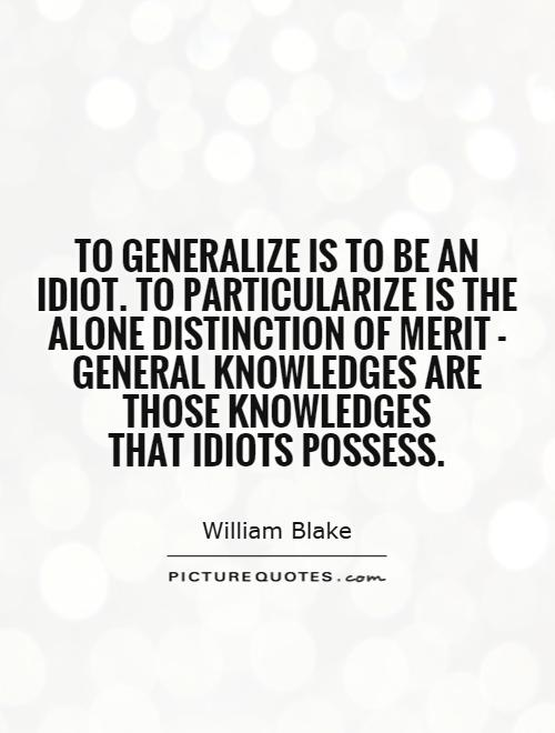 To generalize is to be an idiot. To particularize is the alone distinction of merit - general knowledges are those knowledges that idiots possess Picture Quote #1