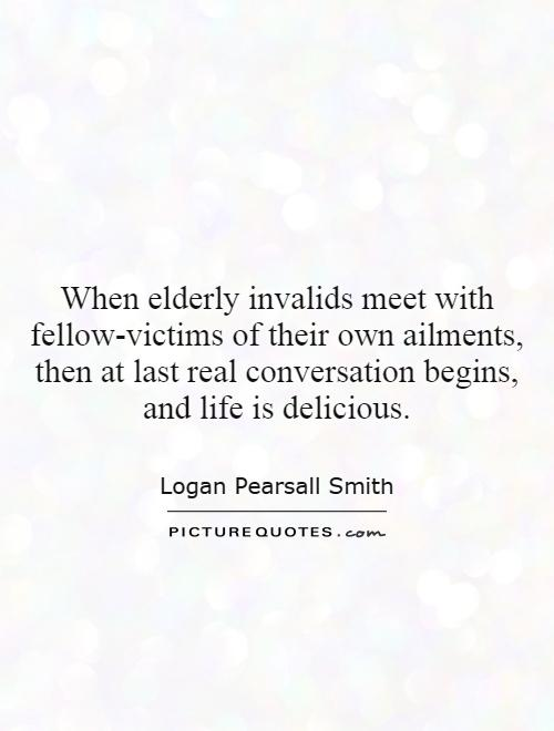 When elderly invalids meet with fellow-victims of their own ailments, then at last real conversation begins, and life is delicious Picture Quote #1