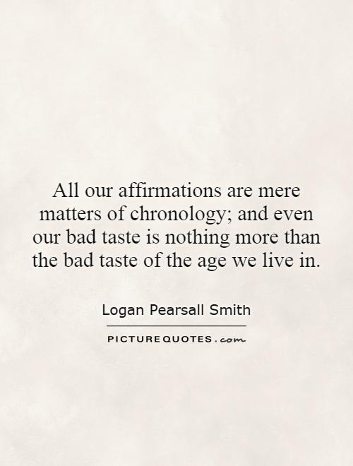All our affirmations are mere matters of chronology; and even our bad taste is nothing more than the bad taste of the age we live in Picture Quote #1