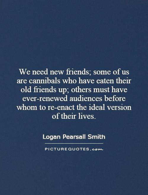 We need new friends; some of us are cannibals who have eaten their old friends up; others must have ever-renewed audiences before whom to re-enact the ideal version of their lives Picture Quote #1