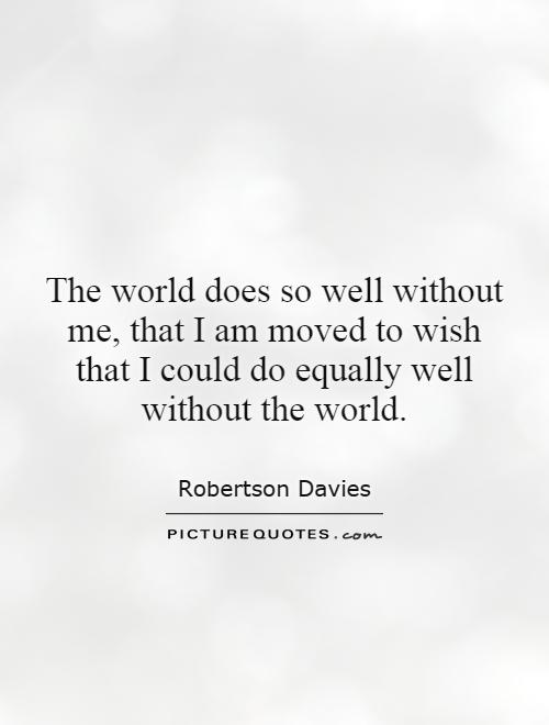 The world does so well without me, that I am moved to wish that I could do equally well without the world Picture Quote #1