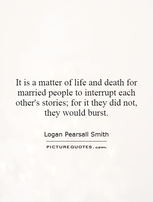 It is a matter of life and death for married people to interrupt each other's stories; for it they did not, they would burst Picture Quote #1