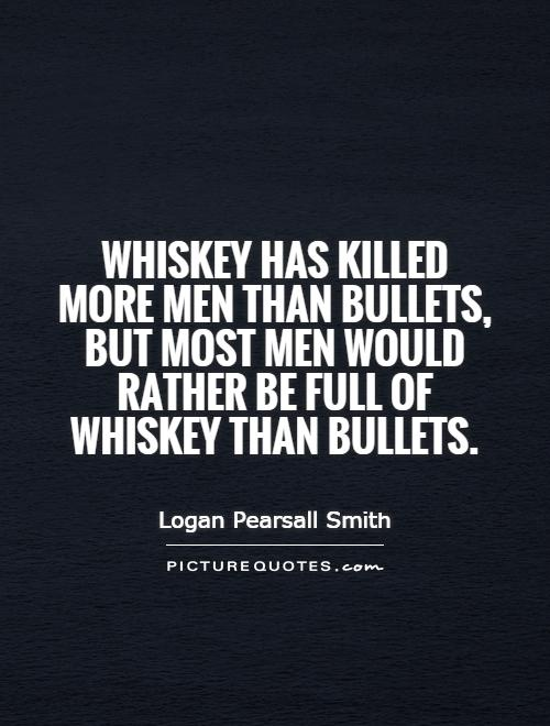 Whiskey has killed more men than bullets, but most men would rather be full of whiskey than bullets Picture Quote #1