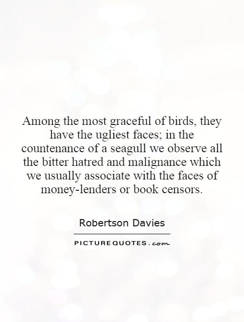 Among the most graceful of birds, they have the ugliest faces; in the countenance of a seagull we observe all the bitter hatred and malignance which we usually associate with the faces of money-lenders or book censors Picture Quote #1