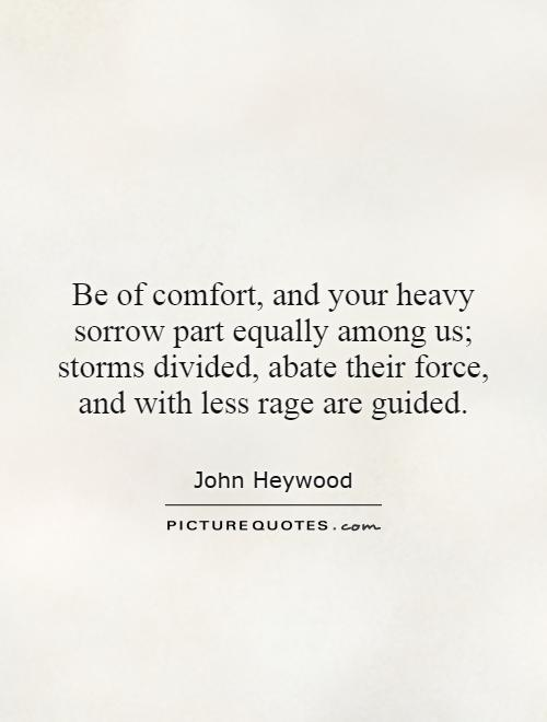 Be of comfort, and your heavy sorrow part equally among us; storms divided, abate their force, and with less rage are guided Picture Quote #1