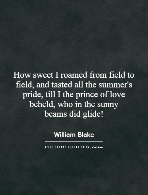 How sweet I roamed from field to field, and tasted all the summer's pride, till I the prince of love beheld, who in the sunny beams did glide! Picture Quote #1