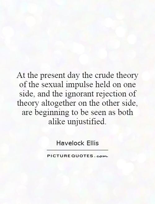 At the present day the crude theory of the sexual impulse held on one side, and the ignorant rejection of theory altogether on the other side, are beginning to be seen as both alike unjustified Picture Quote #1