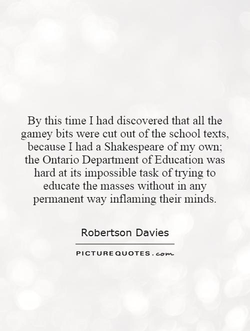 By this time I had discovered that all the gamey bits were cut out of the school texts, because I had a Shakespeare of my own; the Ontario Department of Education was hard at its impossible task of trying to educate the masses without in any permanent way inflaming their minds Picture Quote #1