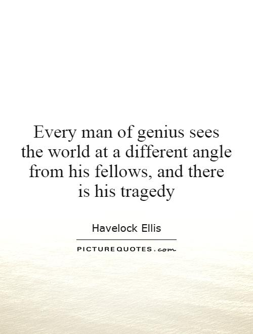 Every man of genius sees the world at a different angle from his fellows, and there is his tragedy Picture Quote #1