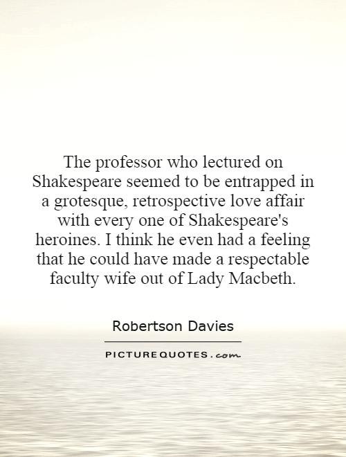 The professor who lectured on Shakespeare seemed to be entrapped in a grotesque, retrospective love affair with every one of Shakespeare's heroines. I think he even had a feeling that he could have made a respectable faculty wife out of Lady Macbeth Picture Quote #1