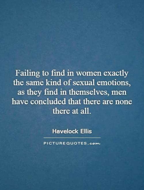 Failing to find in women exactly the same kind of sexual emotions, as they find in themselves, men have concluded that there are none there at all Picture Quote #1
