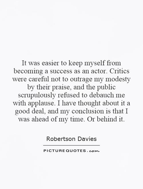 It was easier to keep myself from becoming a success as an actor. Critics were careful not to outrage my modesty by their praise, and the public scrupulously refused to debauch me with applause. I have thought about it a good deal, and my conclusion is that I was ahead of my time. Or behind it Picture Quote #1