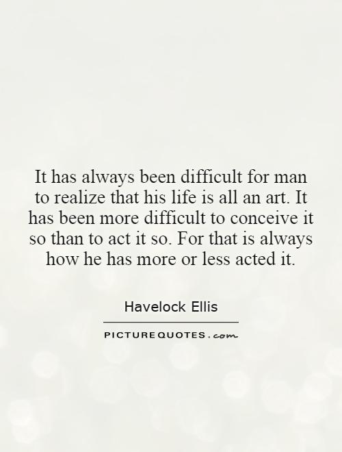 It has always been difficult for man to realize that his life is all an art. It has been more difficult to conceive it so than to act it so. For that is always how he has more or less acted it Picture Quote #1