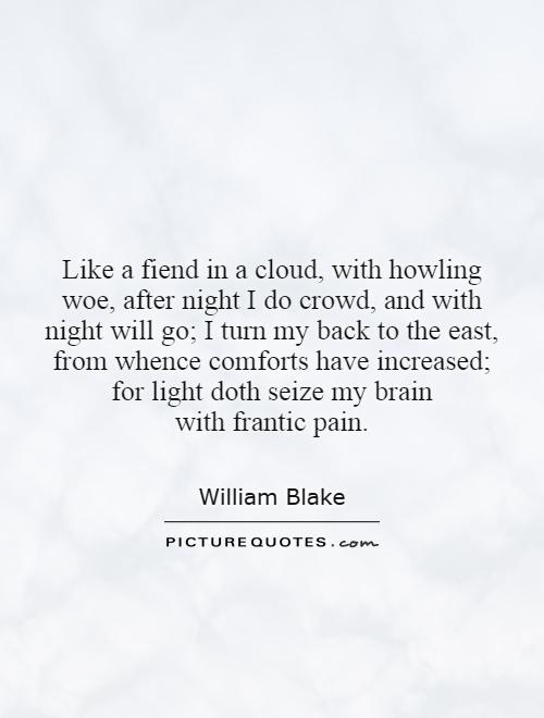 Like a fiend in a cloud, with howling woe, after night I do crowd, and with night will go; I turn my back to the east, from whence comforts have increased; for light doth seize my brain with frantic pain Picture Quote #1