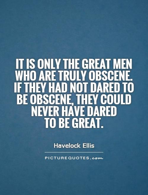 It is only the great men who are truly obscene. If they had not dared to be obscene, they could never have dared to be great Picture Quote #1
