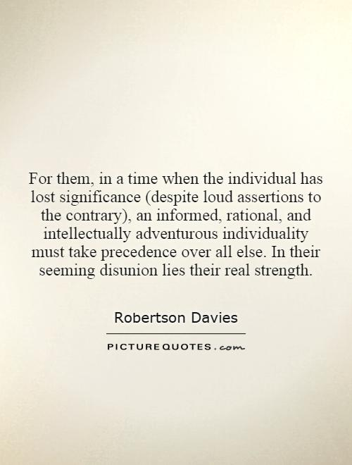 For them, in a time when the individual has lost significance (despite loud assertions to the contrary), an informed, rational, and intellectually adventurous individuality must take precedence over all else. In their seeming disunion lies their real strength Picture Quote #1